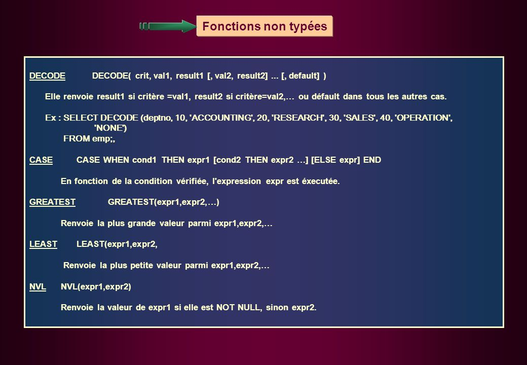 Fonctions non typées DECODE DECODE( crit, val1, result1 [, val2, result2] ... [, default] )